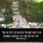 """Take the first step in faith. You don't have to see the whole staircase, just take the first step."" – Martin Luther King, Jr."